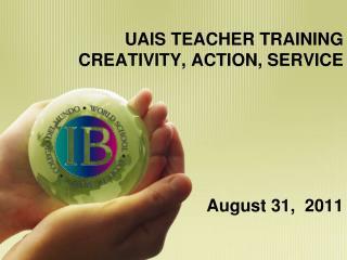 UAIS TEACHER TRAINING CREATIVITY, ACTION, SERVICE   August 31,  2011