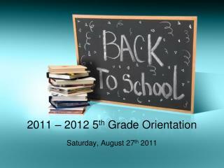 2011 – 2012 5 th  Grade Orientation