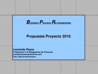B USINESS P ROCESS R E-ENGINEERING Propuesta Proyecto  2010 Leonardo Reyes
