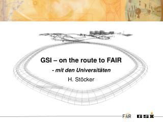 GSI � on  the  route  to  FAIR - mit  den Universit�ten H. St�cker