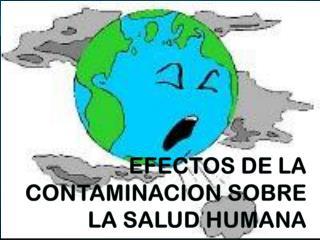 EFECTOS DE LA CONTAMINACION SOBRE LA SALUD HUMANA