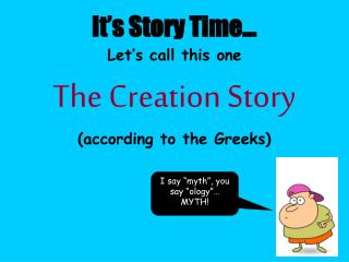 It's Story Time… Let's call this one The Creation Story (according to the Greeks)