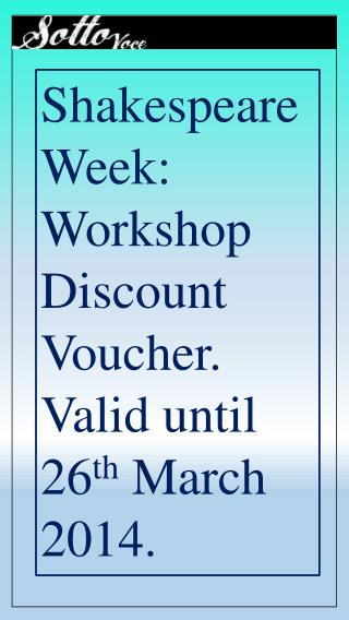 Shakespeare Week: Workshop Discount Voucher. Valid until 26 th  March 2014.