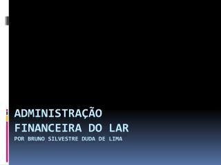 ADMINISTRAÇÃO  FINANCEIRA DO LAR POR BRUNO SILVESTRE DUDA DE LIMA