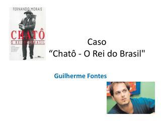 """Caso  """" Chatô  - O Rei do Brasil"""""""
