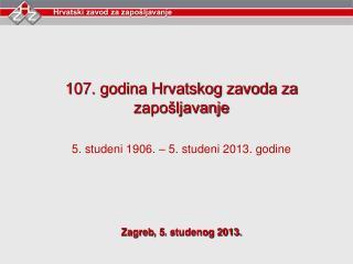 107. godina Hrvatskog zavoda za zapošljavanje 5. studeni 1906. – 5. studeni 2013. godine