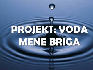 PROJEKT: VODA MENE BRIGA