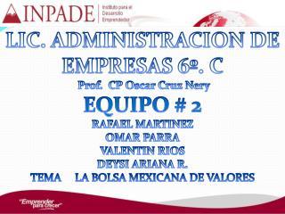 LIC. ADMINISTRACION DE EMPRESAS 6º. C  Prof.  CP Oscar Cruz  Nery EQUIPO # 2 RAFAEL MARTINEZ