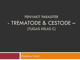 PENYAKIT PARASITER - TREMATODE & CESTODE – (tugas kelas  C )