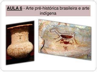 AULA 6  -  Arte pré-histórica brasileira e arte  indígena