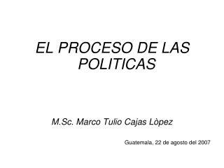 EL PROCESO DE LAS POLITICAS M.Sc. Marco Tulio Cajas Lòpez Guatemala, 22 de agosto del 2007