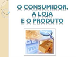 O consumidor,  a loja  e o produto