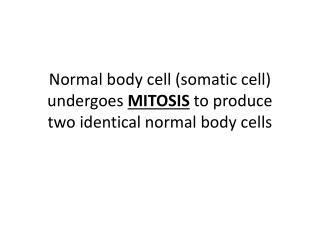 Normal body cell (somatic cell) undergoes  MITOSIS  to produce  two identical normal body cells