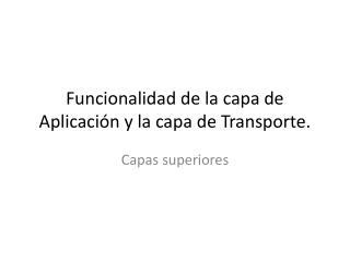 Funcionalidad de la capa de Aplicación y la capa de Transporte.