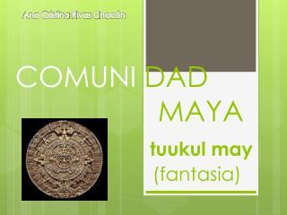COMUNI  DAD                   MAYA tuukul may                           ( fantasia )