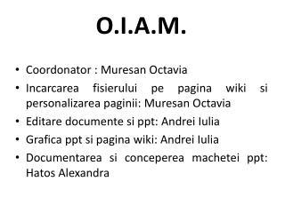 O.I.A.M. Coordonator  :  Muresan  Octavia