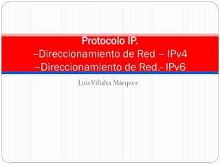 Protocolo IP.  –Direccionamiento de Red – IPv4  –Direccionamiento de Red.- IPv6