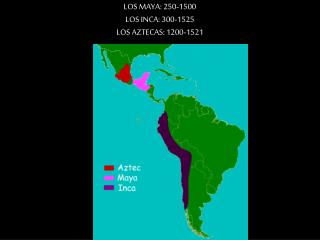LOS MAYA: 250-1500 LOS INCA: 300-1525 LOS AZTECAS: 1200-1521