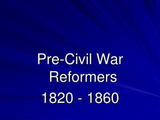 Pre-Civil War Reformers 1820 - 1860