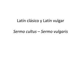 Latín clásico y Latín  vulgar Sermo cultus –  Sermo vulgaris