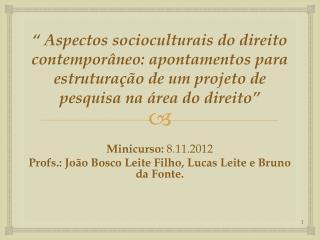 Minicurso:  8.11.2012  Profs.: João Bosco Leite Filho, Lucas Leite e Bruno da Fonte.