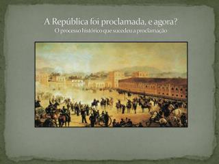 A República foi proclamada, e agora? O processo histórico que sucedeu a proclamação