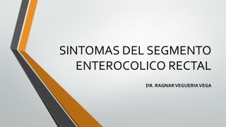 SINTOMAS DEL SEGMENTO ENTEROCOLICO RECTAL