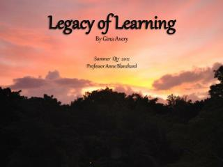 Legacy of Learning By Gina Avery Summer   Qtr   2012 Professor Anne Blanchard