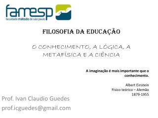 Filosofia da Educação O CONHECIMENTO, A LÓGICA, A METAFÍSICA E A CIÊNCIA
