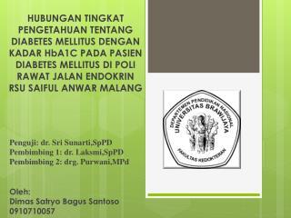 Penguji: dr. Sri Sunarti,SpPD Pembimbing 1: dr. Laksmi,SpPD Pembimbing 2: drg. Purwani,MPd Oleh :