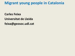 Migrant young people in Catalonia Carles Feixa Universitat de Lleida feixa@geosoc.udl.cat