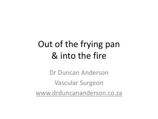 Out of the frying pan & into the fire