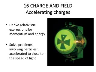 16 CHARGE AND FIELD Accelerating charges