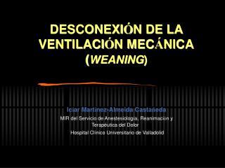 DESCONEXI N DE LA VENTILACI N MEC NICA WEANING