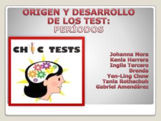 ORIGEN Y DESARROLLO  DE LOS TEST: PERÍODOS Johanna  Mora Kenia Herrera Inglis  Tercero Brenda