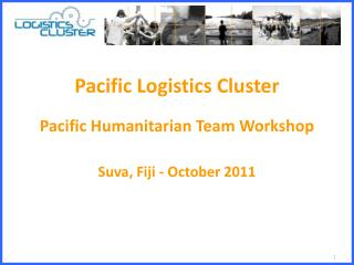 Pacific  Logistics  Cluster Pacific Humanitarian Team Workshop Suva, Fiji - October 2011