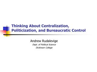Thinking About Centralization , Politicization,  and Bureaucratic  Control