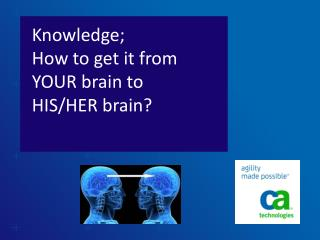 Knowledge;  How  to get it from YOUR brain  to  HIS/HER  brain?