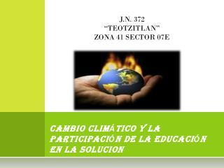 CAMBIO CLIM � TICO Y LA PARTICIPACI � N DE LA EDUCACI � N EN LA SOLUCION