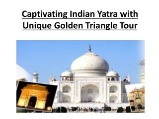 Captivating Indian Yatra with Unique Golden Triangle Tour