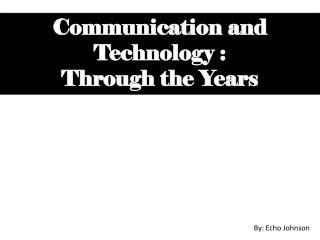 Communication and Technology : Through the Years