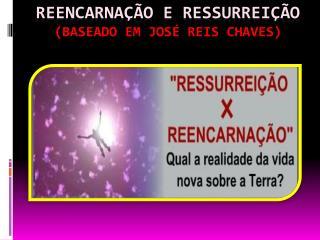 REENCARNAÇÃO E RESSURREIÇÃO (BASEADO EM JOSÉ REIS CHAVES)