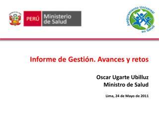 Informe de Gesti n. Avances y retos  Oscar Ugarte Ubilluz Ministro de Salud  Lima, 24 de Mayo de 2011