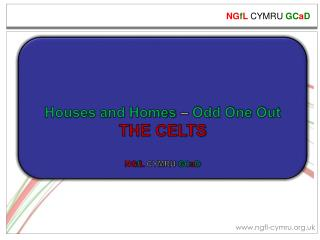 Houses and Homes  –  Odd One Out THE CELTS NG f L  CYMRU  GC a D