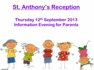 St. Anthony ' s Reception Thursday 12 th  September 2013 Information Evening for Parents