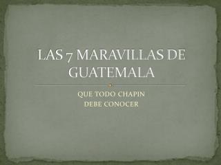 LAS 7 MARAVILLAS DE  GUATEMALA