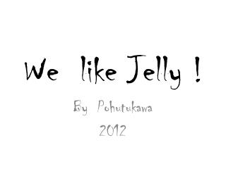 We  like  Jelly  !