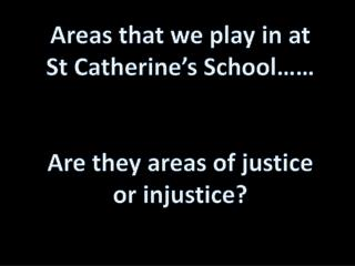 Areas  that we  play  in at  St Catherine's School…… Are they areas  of  justice or injustice?
