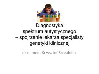 Diagnostyka  spektrum autystycznego  – spojrzenie lekarza specjalisty genetyki klinicznej