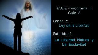 ESDE - Programa III Guía  5 Unidad  2:  Ley de la Libertad Subunidad 2: La   L ibertad  Natural  y